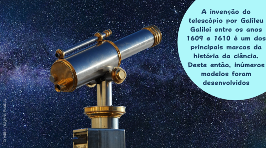 Telescópio e ceu estrelado ao fundo. Texto: A invenção do telescópio por Galileu Galilei entre os anos 1609 e 1610 é um dos principais marcos da história da ciência. Deste então, inúmeros modelos foram desenvolvidos.